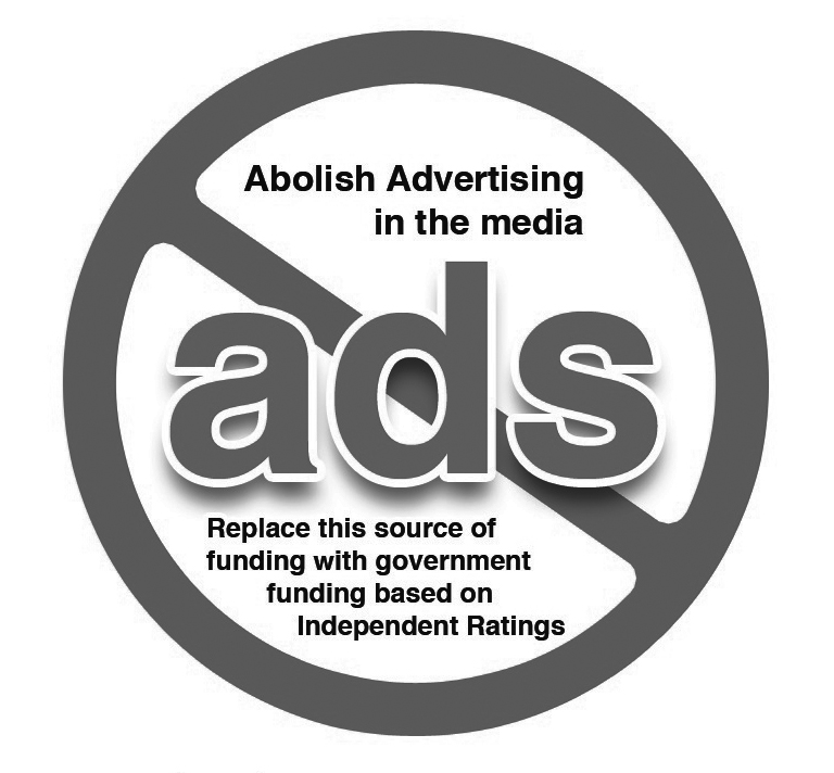 SOCIALIZED MEDIA: Abolish advertising in the media and replace this source of funding with government funding based on arms length independent ratings.